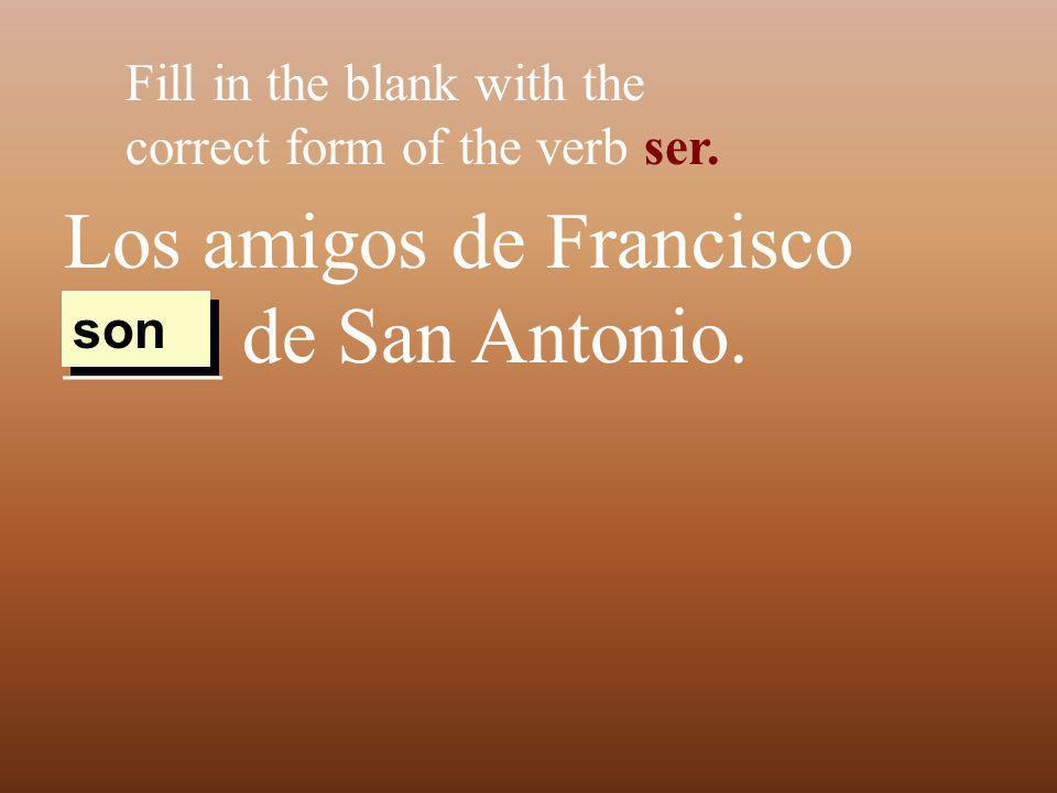 Los amigos de Francisco ____ de San Antonio. Fill in the blank with the correct form of the verb ser. son