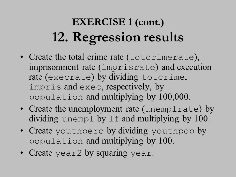 EXERCISE 1 (cont.) 12. Regression results Create the total crime rate ( totcrimerate ), imprisonment rate ( imprisrate ) and execution rate ( execrate