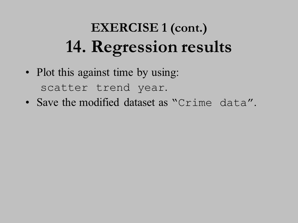"EXERCISE 1 (cont.) 14. Regression results Plot this against time by using: scatter trend year. Save the modified dataset as ""Crime data""."