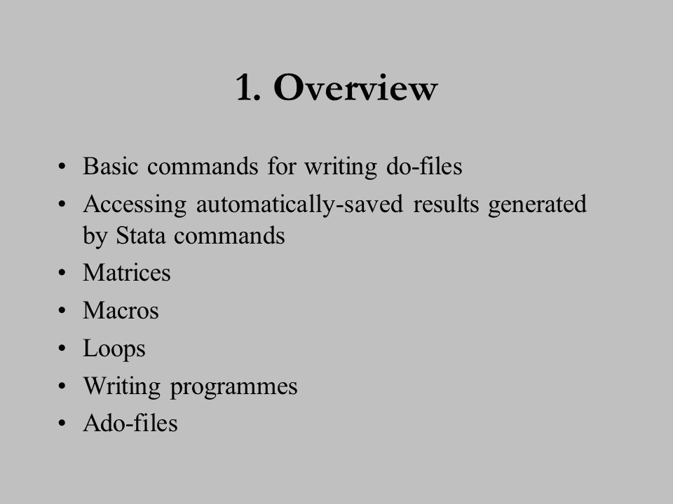 1. Overview Basic commands for writing do-files Accessing automatically-saved results generated by Stata commands Matrices Macros Loops Writing progra