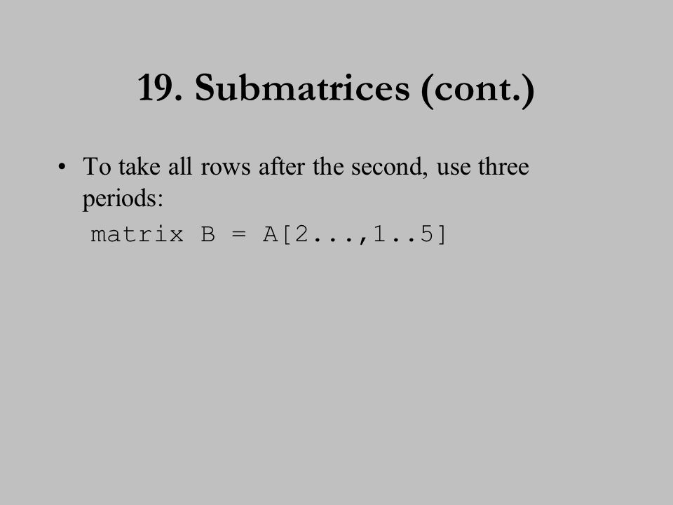 19. Submatrices (cont.) To take all rows after the second, use three periods: matrix B = A[2...,1..5]