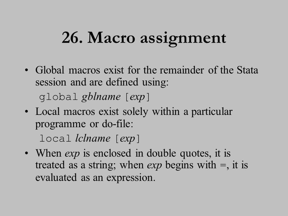 26. Macro assignment Global macros exist for the remainder of the Stata session and are defined using: global gblname [ exp ] Local macros exist solel