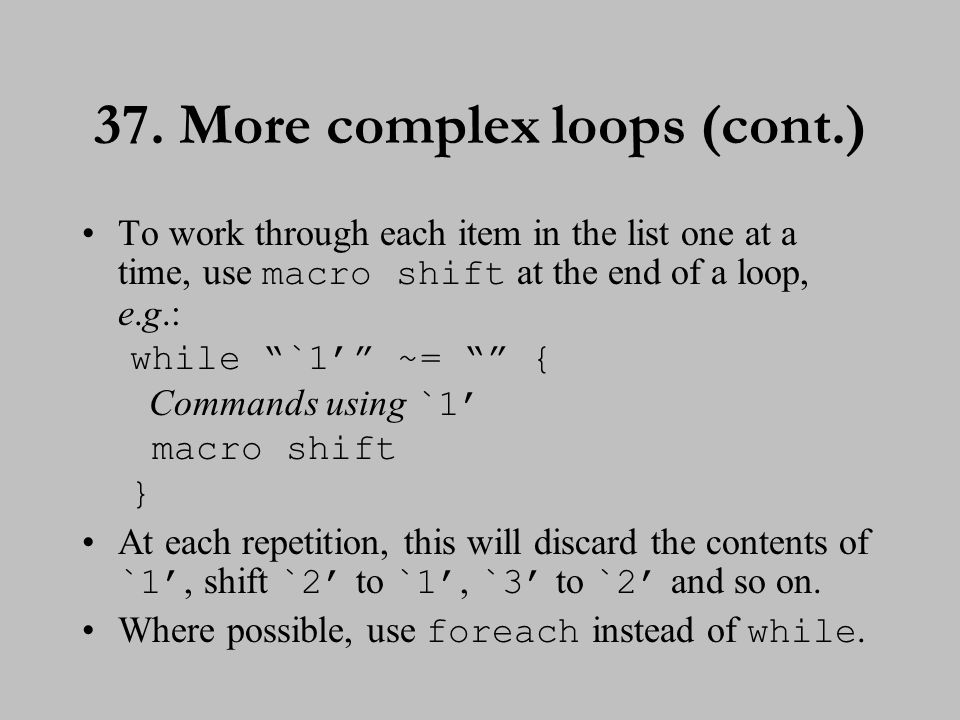 "37. More complex loops (cont.) To work through each item in the list one at a time, use macro shift at the end of a loop, e.g.: while ""`1'"" ~= """" { Co"