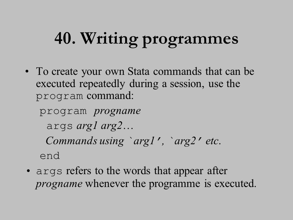 40. Writing programmes To create your own Stata commands that can be executed repeatedly during a session, use the program command: program progname a