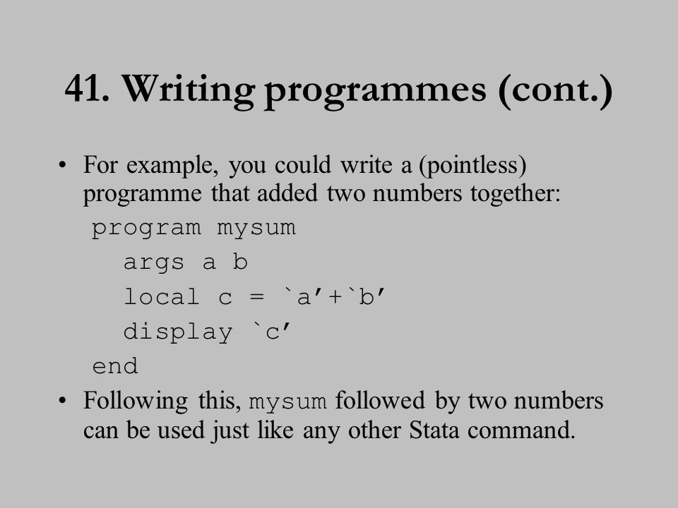 41. Writing programmes (cont.) For example, you could write a (pointless) programme that added two numbers together: program mysum args a b local c =