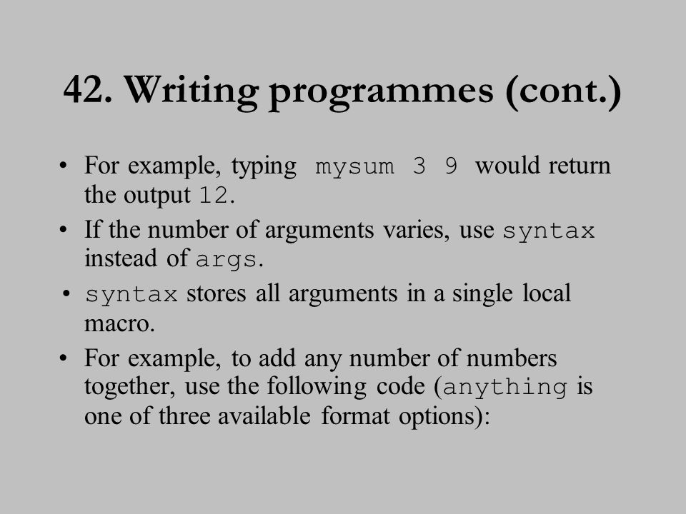 42. Writing programmes (cont.) For example, typing mysum 3 9 would return the output 12. If the number of arguments varies, use syntax instead of args