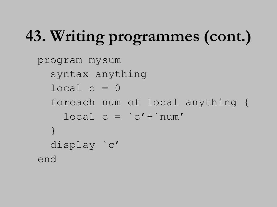 43. Writing programmes (cont.) program mysum syntax anything local c = 0 foreach num of local anything { local c = `c'+`num' } display `c' end