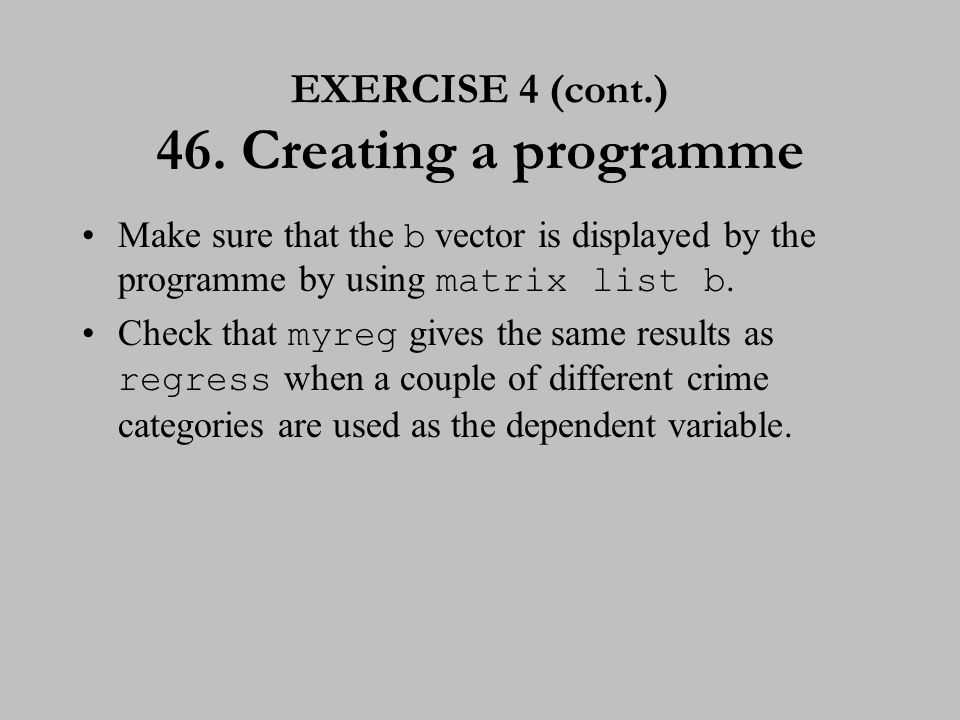 EXERCISE 4 (cont.) 46. Creating a programme Make sure that the b vector is displayed by the programme by using matrix list b. Check that myreg gives t