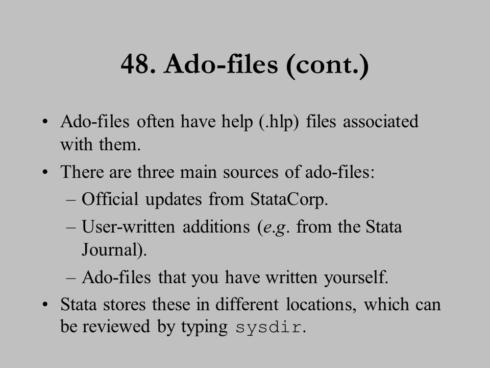 48. Ado-files (cont.) Ado-files often have help (.hlp) files associated with them. There are three main sources of ado-files: –Official updates from S