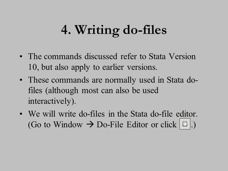 4. Writing do-files The commands discussed refer to Stata Version 10, but also apply to earlier versions. These commands are normally used in Stata do