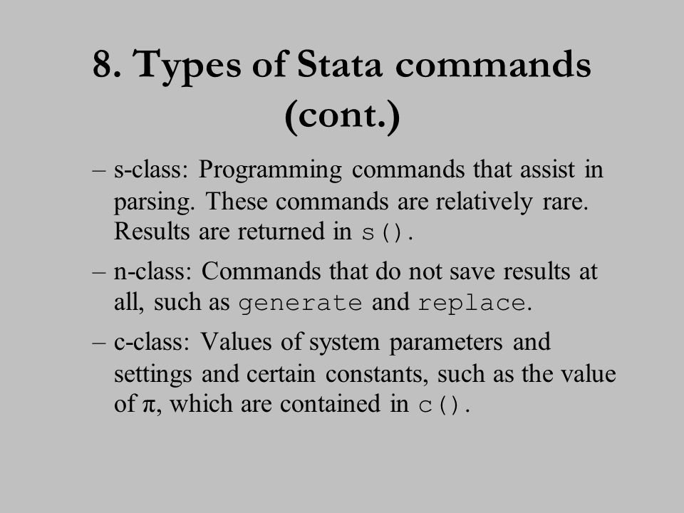 8. Types of Stata commands (cont.) –s-class: Programming commands that assist in parsing. These commands are relatively rare. Results are returned in