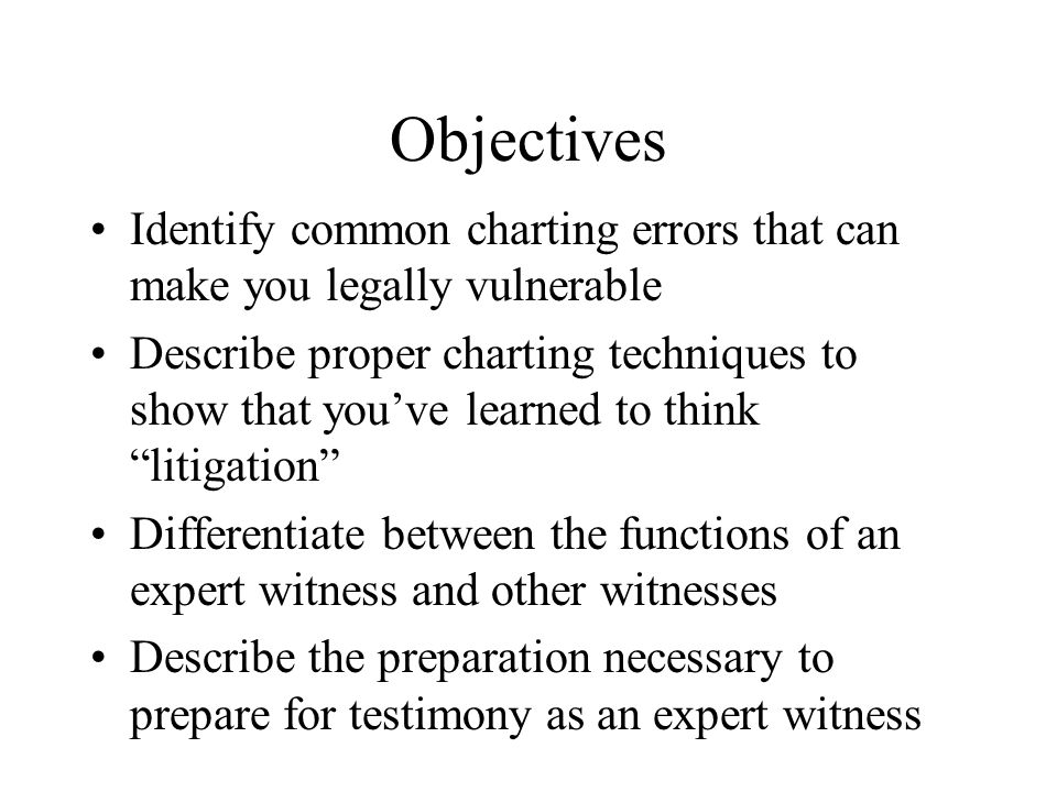 Objectives Identify common charting errors that can make you legally vulnerable Describe proper charting techniques to show that you've learned to think litigation Differentiate between the functions of an expert witness and other witnesses Describe the preparation necessary to prepare for testimony as an expert witness