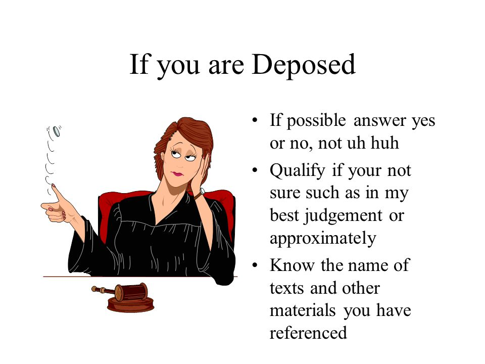 If possible answer yes or no, not uh huh Qualify if your not sure such as in my best judgement or approximately Know the name of texts and other materials you have referenced If you are Deposed