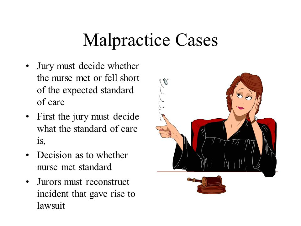 Malpractice Cases Jury must decide whether the nurse met or fell short of the expected standard of care First the jury must decide what the standard of care is, Decision as to whether nurse met standard Jurors must reconstruct incident that gave rise to lawsuit