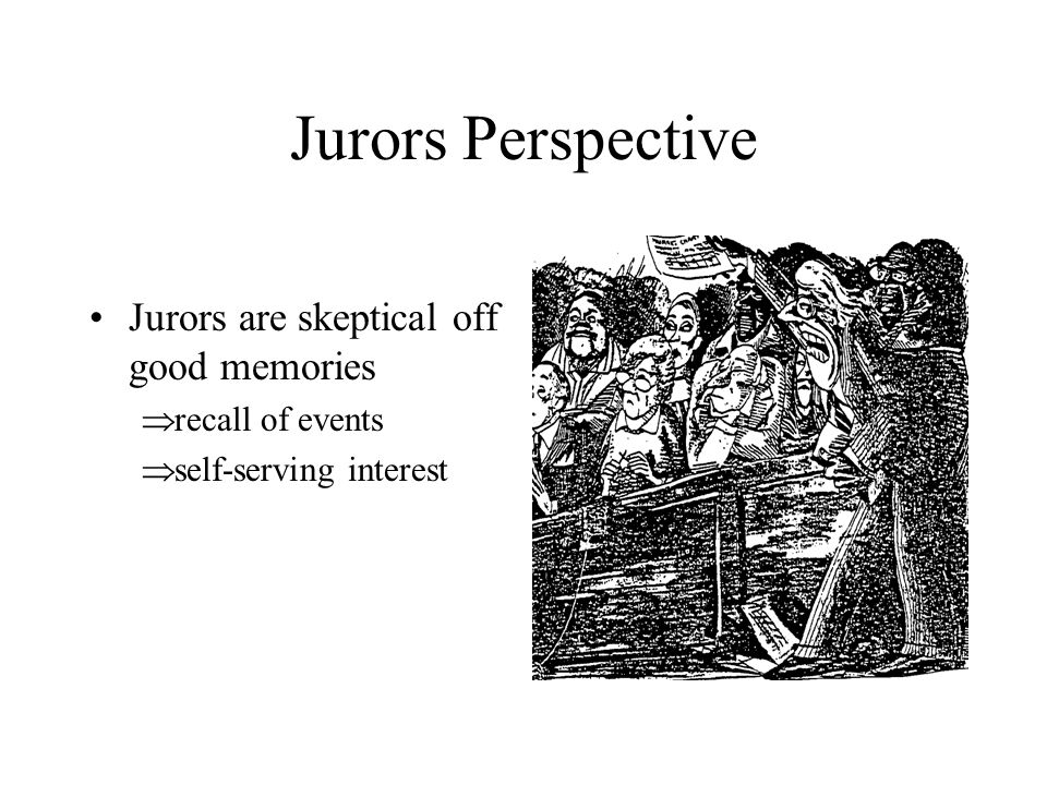 Jurors Perspective Jurors are skeptical off good memories  recall of events  self-serving interest