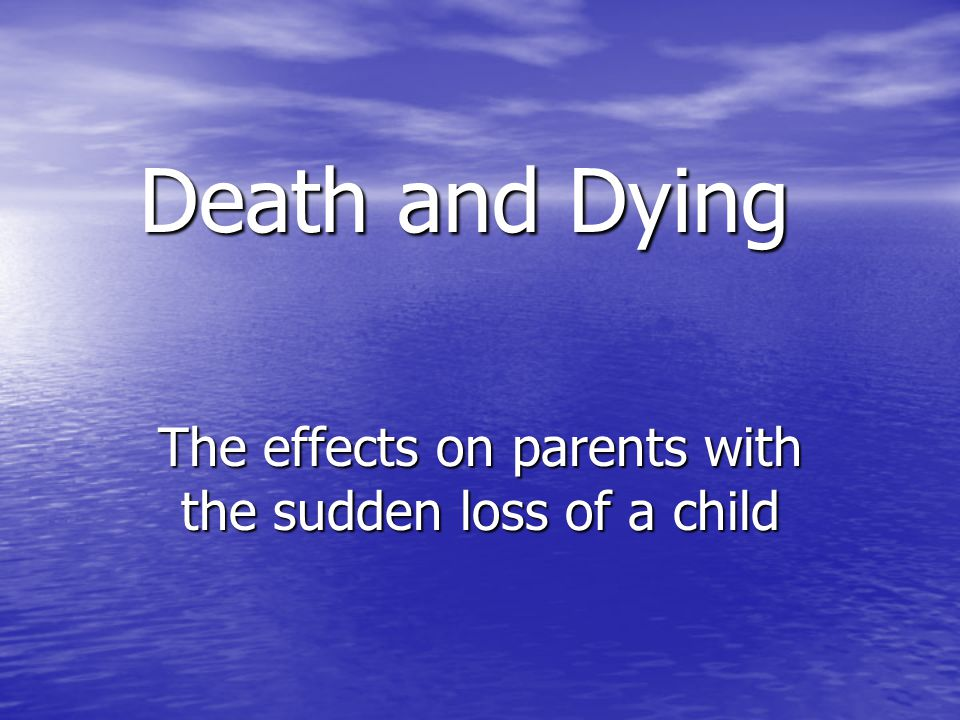Death and Dying The effects on parents with the sudden loss of a child