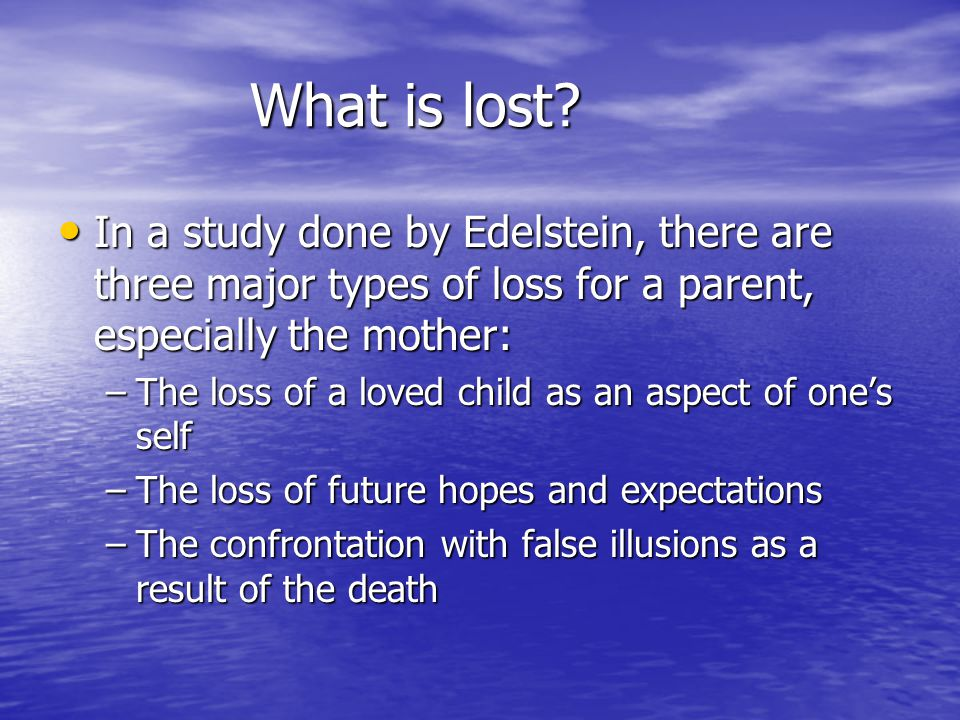 What is lost? In a study done by Edelstein, there are three major types of loss for a parent, especially the mother: In a study done by Edelstein, the