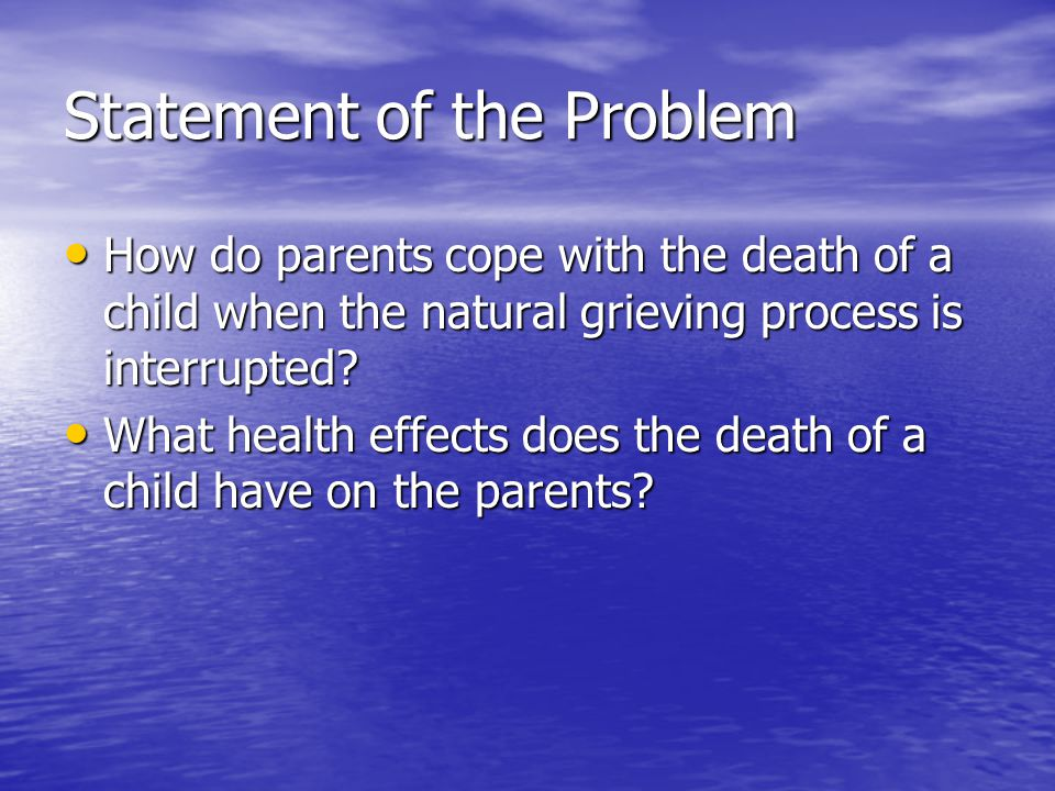 Statement of the Problem How do parents cope with the death of a child when the natural grieving process is interrupted? How do parents cope with the
