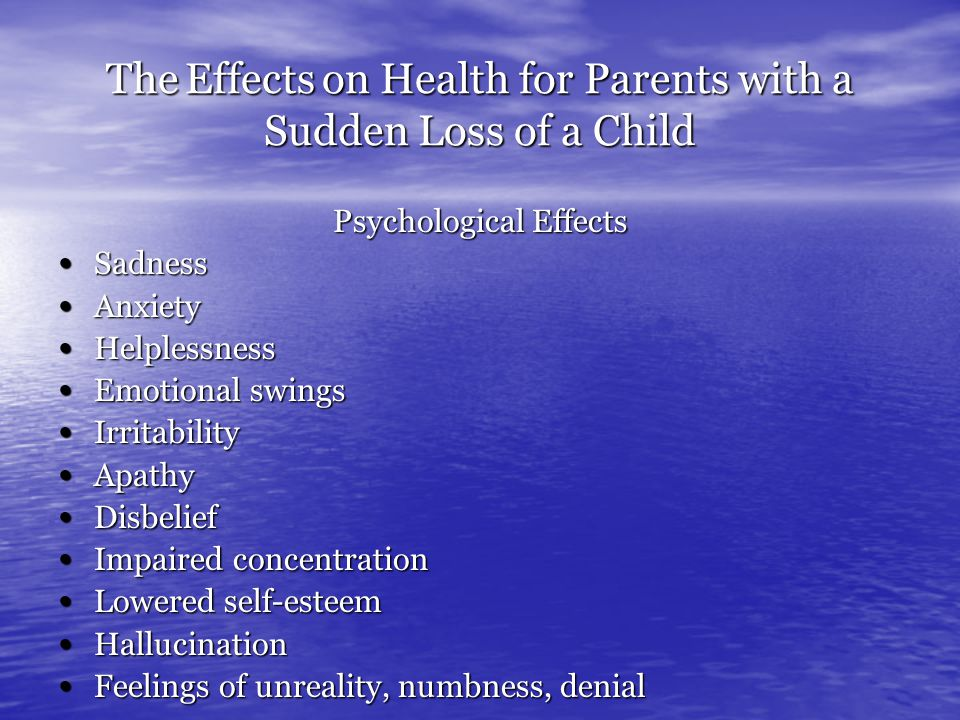 The Effects on Health for Parents with a Sudden Loss of a Child Psychological Effects Sadness Sadness Anxiety Anxiety Helplessness Helplessness Emotional swings Emotional swings Irritability Irritability Apathy Apathy Disbelief Disbelief Impaired concentration Impaired concentration Lowered self-esteem Lowered self-esteem Hallucination Hallucination Feelings of unreality, numbness, denial Feelings of unreality, numbness, denial