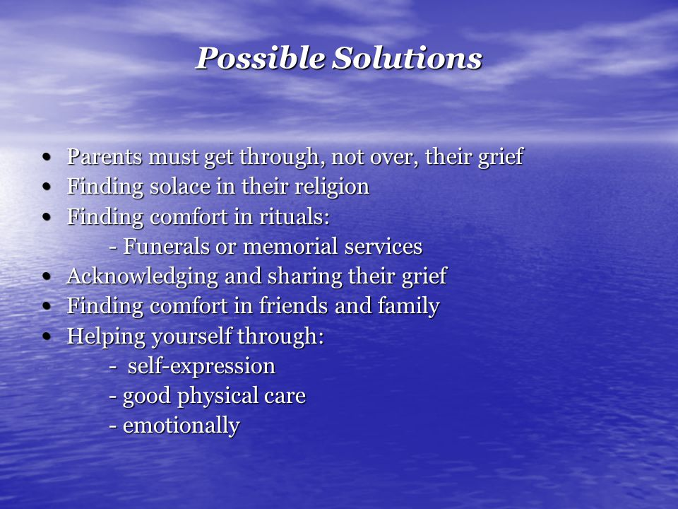 Possible Solutions Parents must get through, not over, their grief Parents must get through, not over, their grief Finding solace in their religion Finding solace in their religion Finding comfort in rituals: Finding comfort in rituals: - Funerals or memorial services Acknowledging and sharing their grief Acknowledging and sharing their grief Finding comfort in friends and family Finding comfort in friends and family Helping yourself through: Helping yourself through: - self-expression - good physical care - emotionally