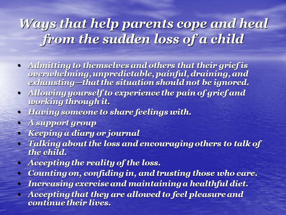 Ways that help parents cope and heal from the sudden loss of a child Admitting to themselves and others that their grief is overwhelming, unpredictable, painful, draining, and exhausting—that the situation should not be ignored.