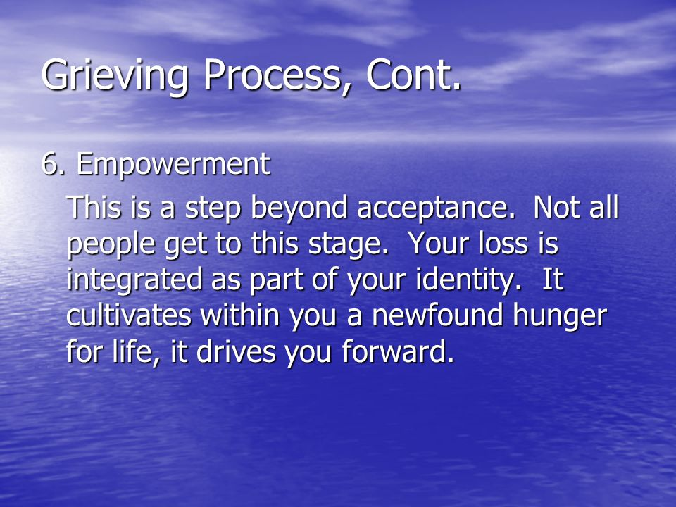 Grieving Process, Cont. 6. Empowerment This is a step beyond acceptance. Not all people get to this stage. Your loss is integrated as part of your ide