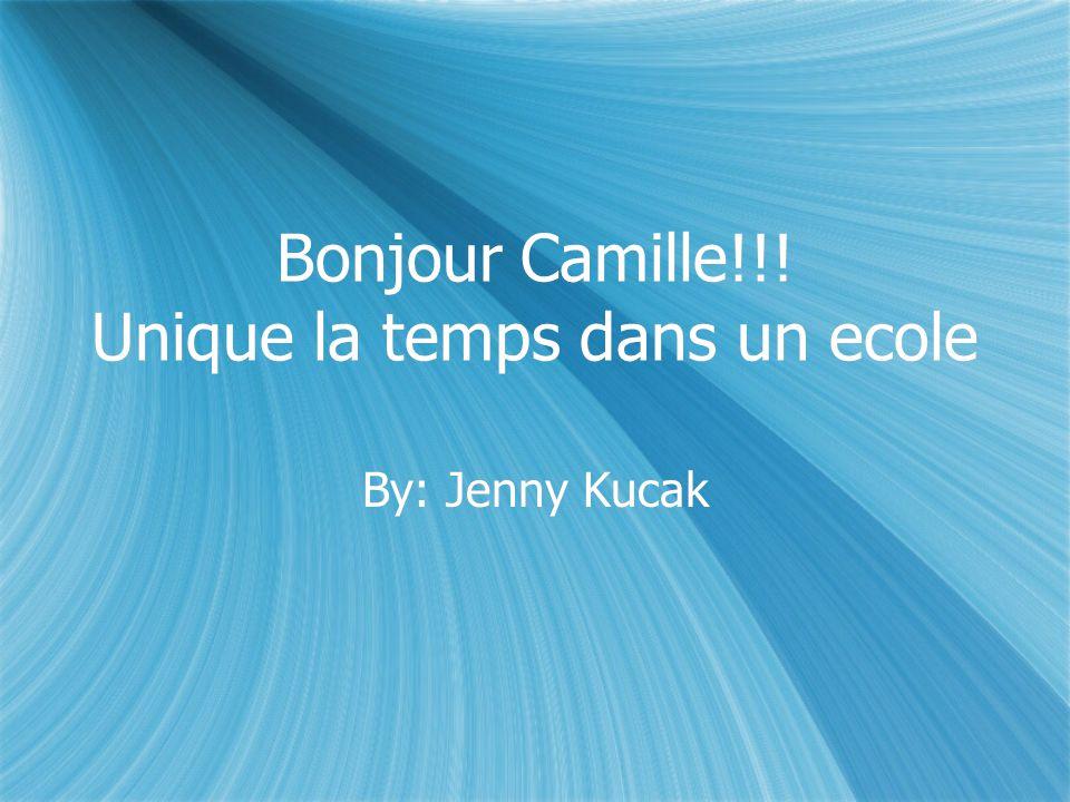 Bonjour Camille!!! Unique la temps dans un ecole By: Jenny Kucak
