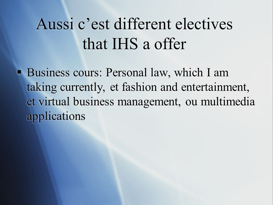 Aussi c'est different electives that IHS a offer  Business cours: Personal law, which I am taking currently, et fashion and entertainment, et virtual business management, ou multimedia applications