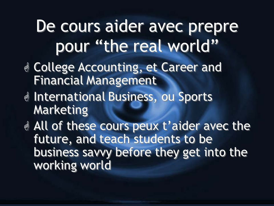 De cours aider avec prepre pour the real world G College Accounting, et Career and Financial Management G International Business, ou Sports Marketing G All of these cours peux t'aider avec the future, and teach students to be business savvy before they get into the working world G College Accounting, et Career and Financial Management G International Business, ou Sports Marketing G All of these cours peux t'aider avec the future, and teach students to be business savvy before they get into the working world