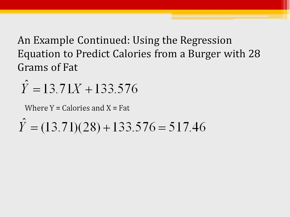 An Example Continued: Using the Regression Equation to Predict Calories from a Burger with 28 Grams of Fat Where Y = Calories and X = Fat