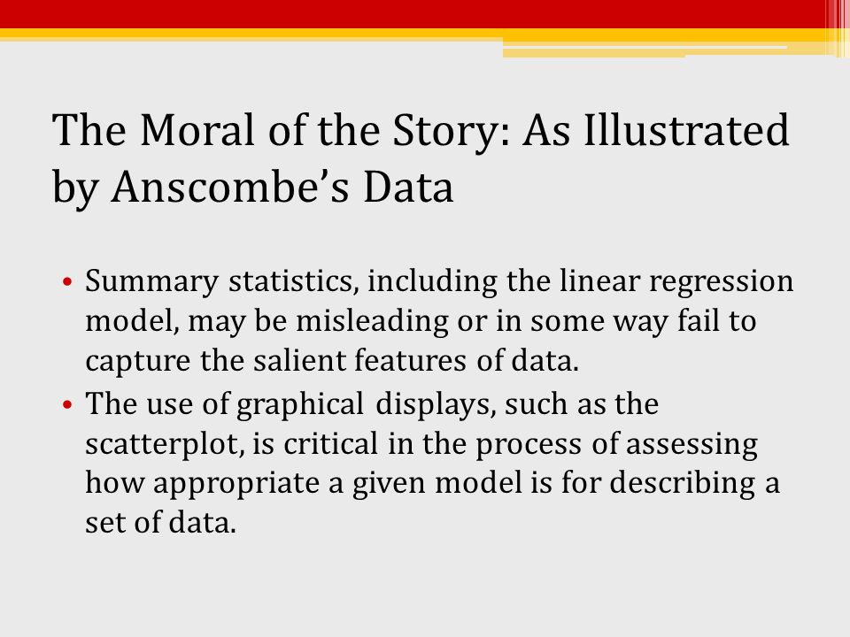The Moral of the Story: As Illustrated by Anscombe's Data Summary statistics, including the linear regression model, may be misleading or in some way