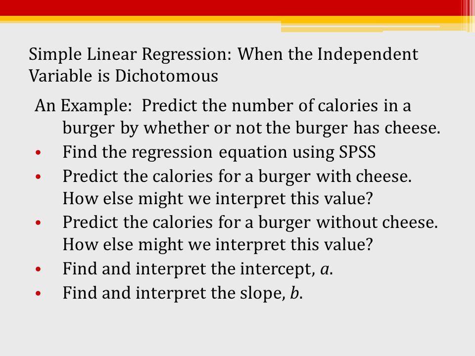 Simple Linear Regression: When the Independent Variable is Dichotomous An Example: Predict the number of calories in a burger by whether or not the bu