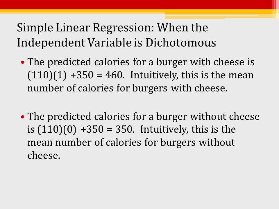 Simple Linear Regression: When the Independent Variable is Dichotomous The predicted calories for a burger with cheese is (110)(1) +350 = 460. Intuiti
