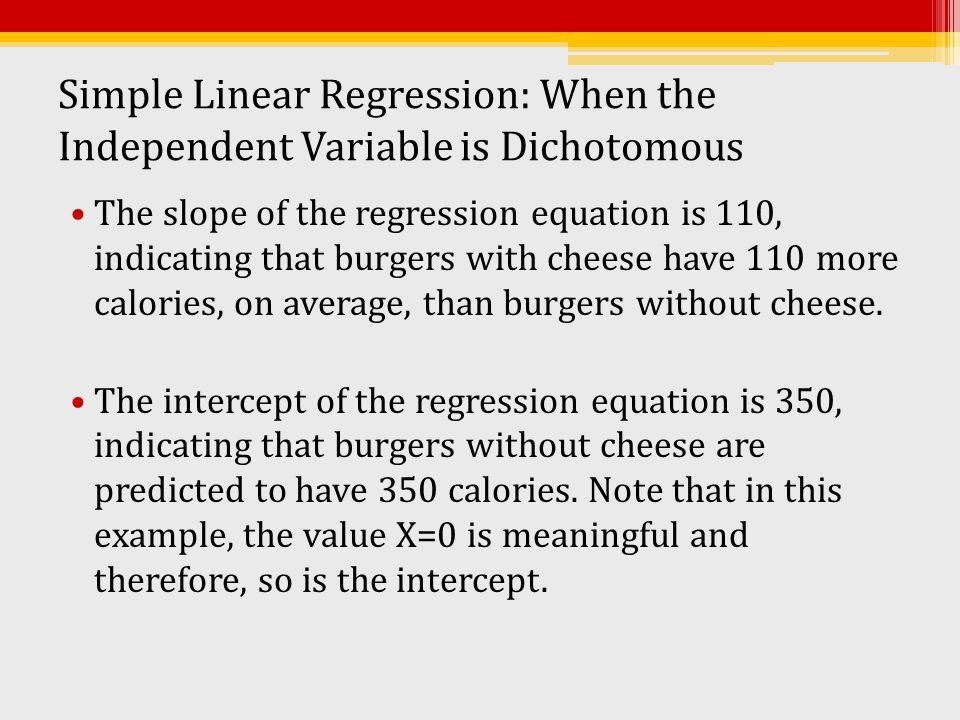 Simple Linear Regression: When the Independent Variable is Dichotomous The slope of the regression equation is 110, indicating that burgers with chees