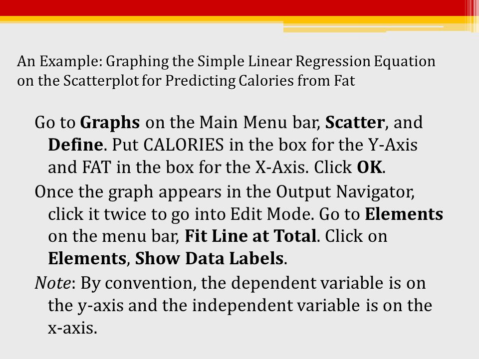An Example: Graphing the Simple Linear Regression Equation on the Scatterplot for Predicting Calories from Fat Go to Graphs on the Main Menu bar, Scat