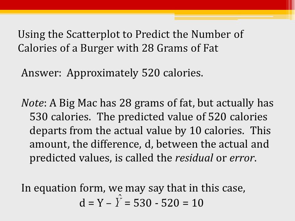 Using the Scatterplot to Predict the Number of Calories of a Burger with 28 Grams of Fat Answer: Approximately 520 calories. Note: A Big Mac has 28 gr