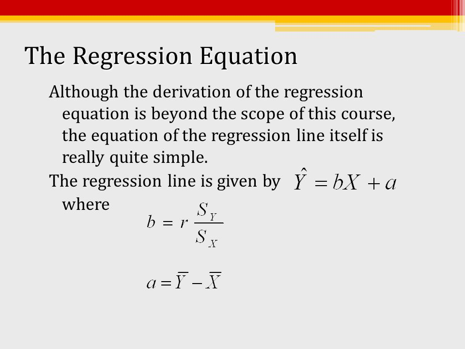 The Regression Equation Although the derivation of the regression equation is beyond the scope of this course, the equation of the regression line its
