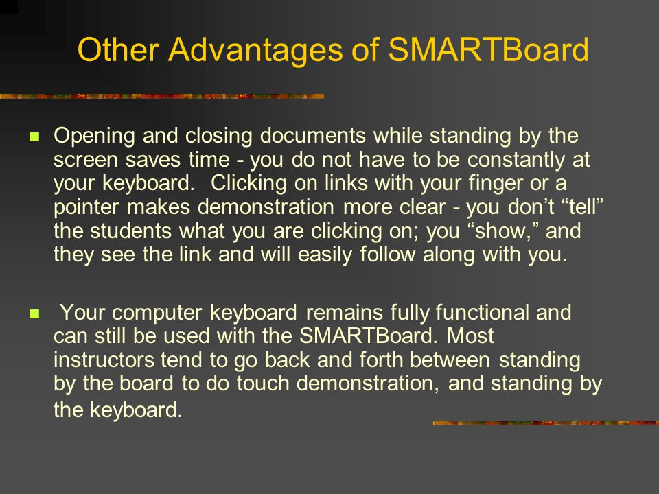Other Advantages of SMARTBoard Opening and closing documents while standing by the screen saves time - you do not have to be constantly at your keyboard.