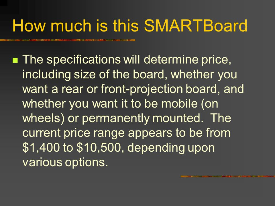 How much is this SMARTBoard The specifications will determine price, including size of the board, whether you want a rear or front-projection board, and whether you want it to be mobile (on wheels) or permanently mounted.