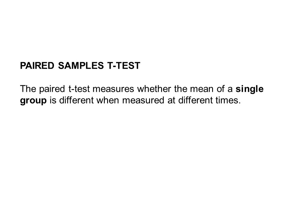 PAIRED SAMPLES T-TEST The paired t-test measures whether the mean of a single group is different when measured at different times.