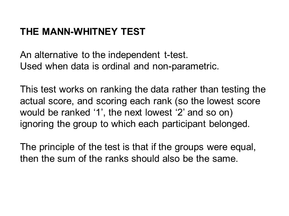 THE MANN-WHITNEY TEST An alternative to the independent t-test. Used when data is ordinal and non-parametric. This test works on ranking the data rath