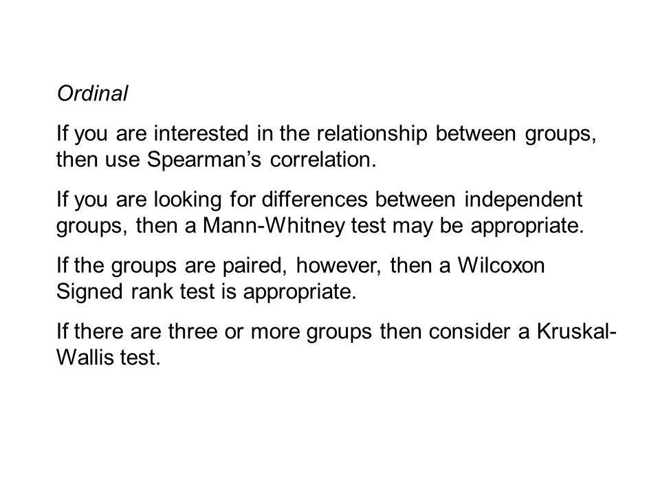 Ordinal If you are interested in the relationship between groups, then use Spearman's correlation.