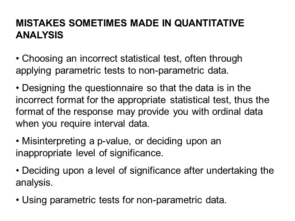 MISTAKES SOMETIMES MADE IN QUANTITATIVE ANALYSIS Choosing an incorrect statistical test, often through applying parametric tests to non-parametric dat
