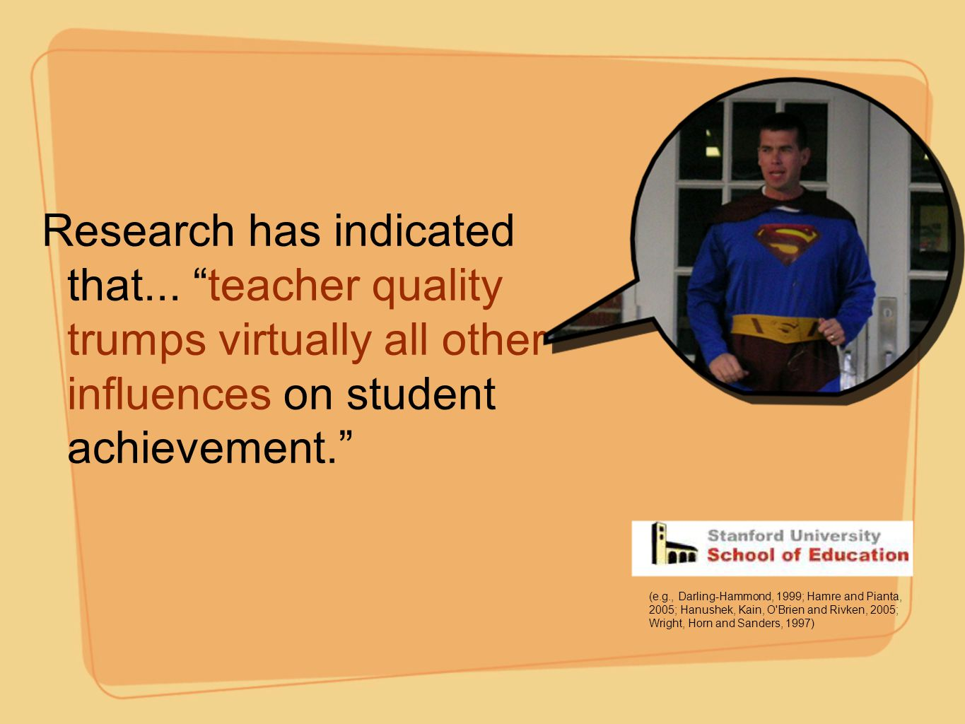 """Research has indicated that... """"teacher quality trumps virtually all other influences on student achievement."""" (e.g., Darling-Hammond, 1999; Hamre and"""