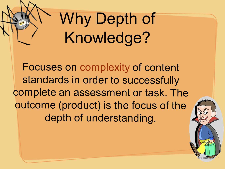 Why Depth of Knowledge? F o c u s e s o n c o m p l e x i t y o f c o n t e n t s t a n d a r d s i n o r d e r t o s u c c e s s f u l l y c o m p l