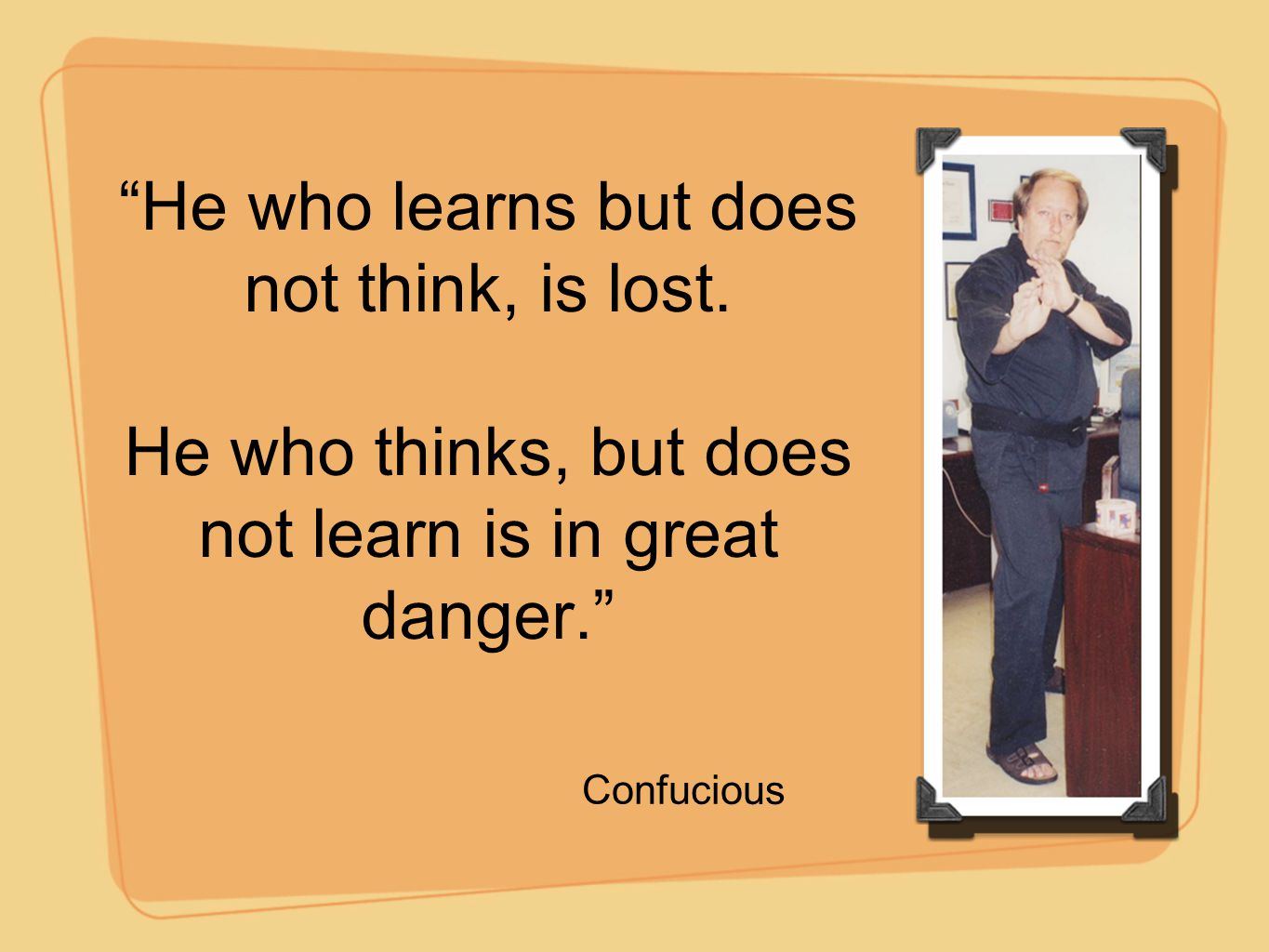 """""""He who learns but does not think, is lost. He who thinks, but does not learn is in great danger."""" Confucious"""
