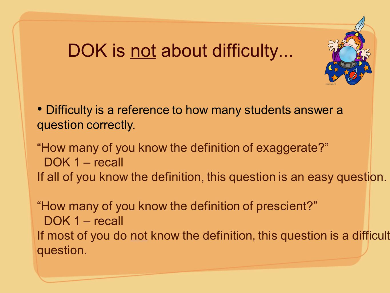"""DOK is not about difficulty... Difficulty is a reference to how many students answer a question correctly. """"How many of you know the definition of exa"""