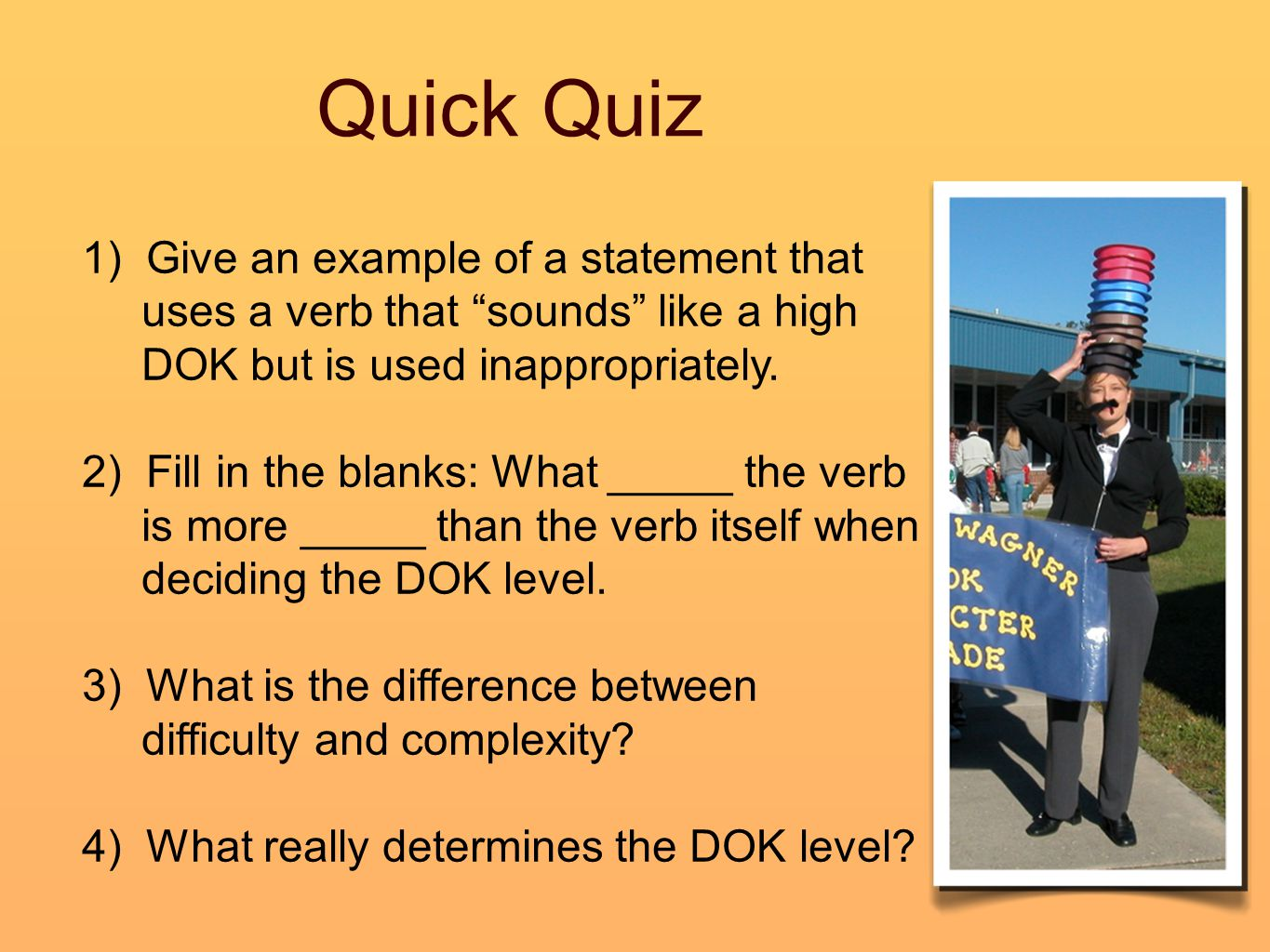 """Quick Quiz 1) Give an example of a statement that uses a verb that """"sounds"""" like a high DOK but is used inappropriately. 2) Fill in the blanks: What _"""
