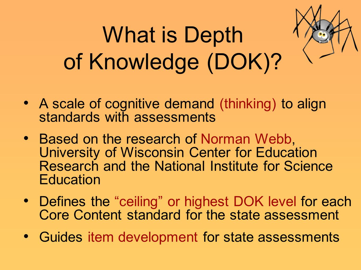 What is Depth of Knowledge (DOK)? A scale of cognitive demand (thinking) to align standards with assessments Based on the research of Norman Webb, Uni