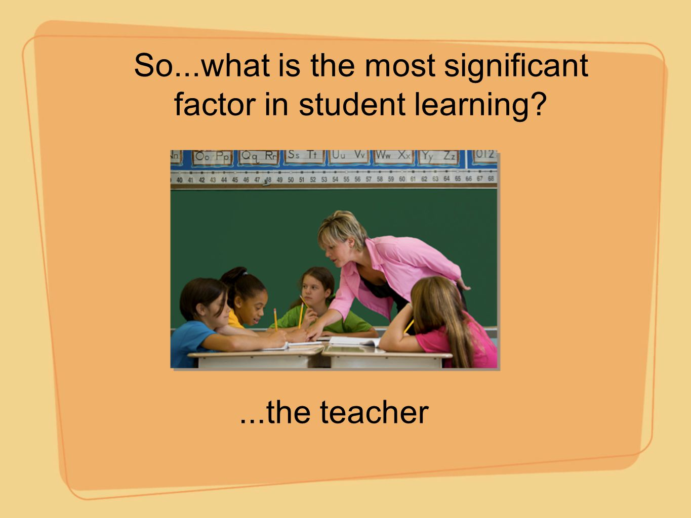 So...what is the most significant factor in student learning?...the teacher